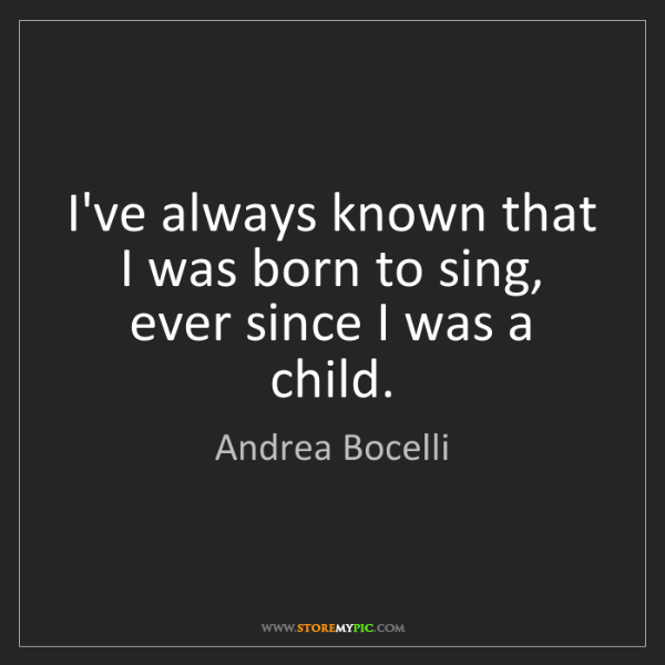 Andrea Bocelli: I've always known that I was born to sing, ever since...