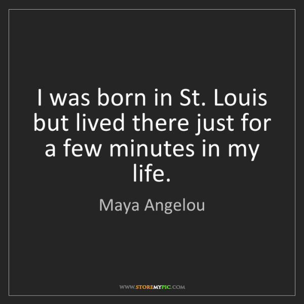 Maya Angelou: I was born in St. Louis but lived there just for a few...