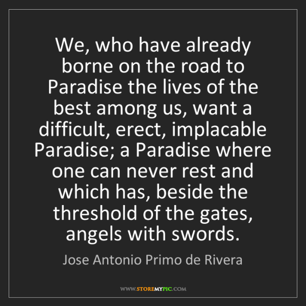 Jose Antonio Primo de Rivera: We, who have already borne on the road to Paradise the...