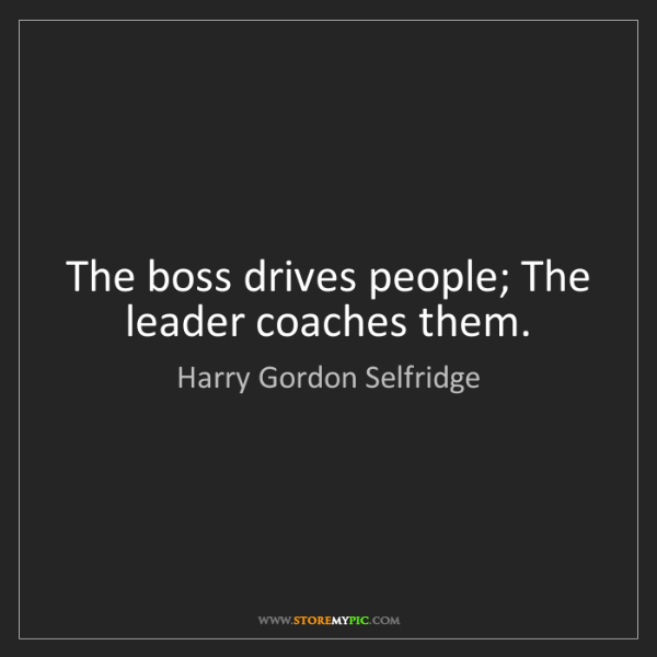 Harry Gordon Selfridge: The boss drives people; The leader coaches them.