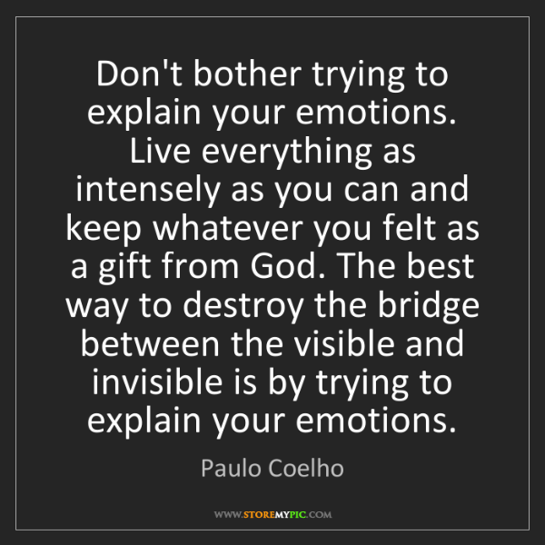 Paulo Coelho: Don't bother trying to explain your emotions. Live everything...