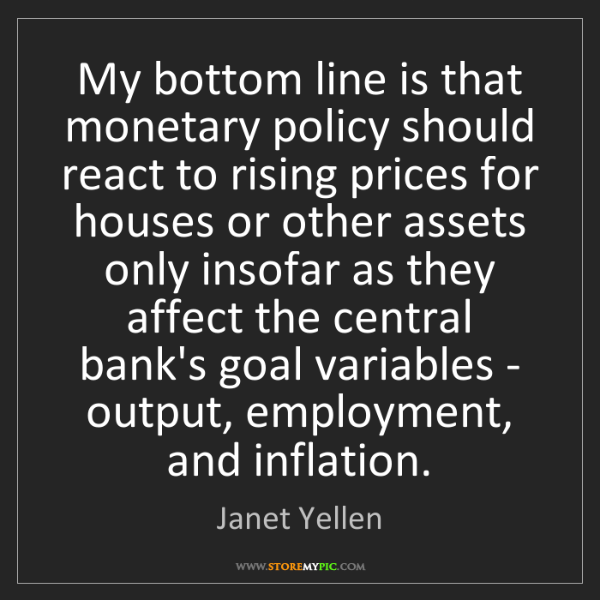 Janet Yellen: My bottom line is that monetary policy should react to...