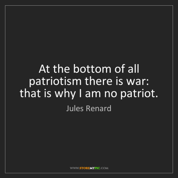 Jules Renard: At the bottom of all patriotism there is war: that is...