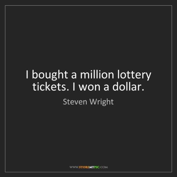 Steven Wright: I bought a million lottery tickets. I won a dollar.