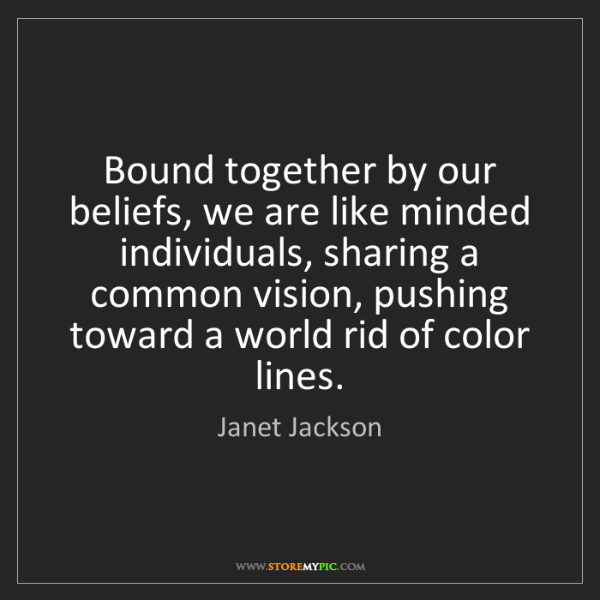 Janet Jackson: Bound together by our beliefs, we are like minded individuals,...