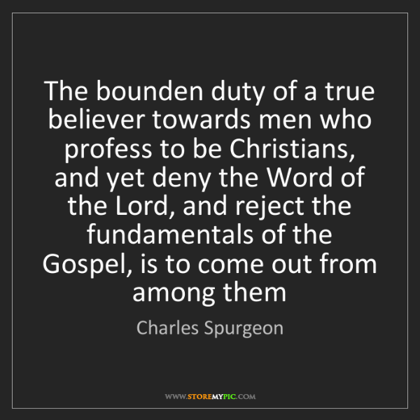 Charles Spurgeon: The bounden duty of a true believer towards men who profess...
