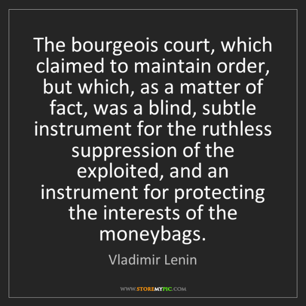Vladimir Lenin: The bourgeois court, which claimed to maintain order,...
