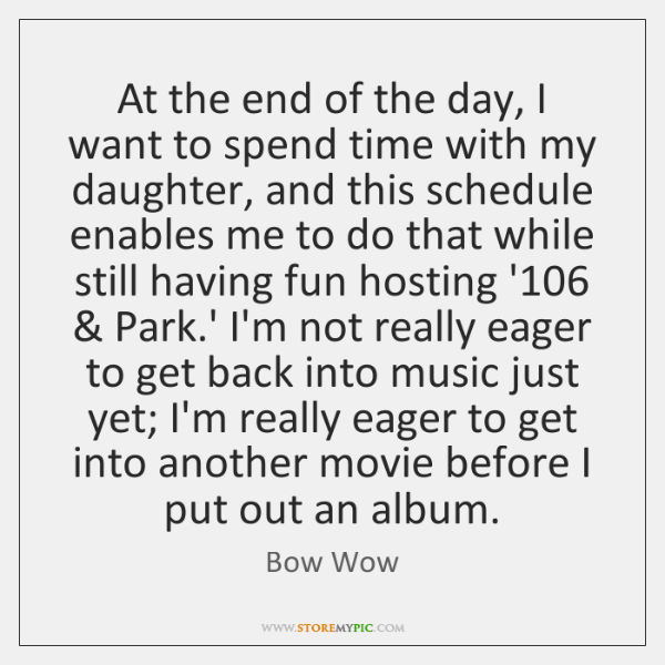 At the end of the day, I want to spend time with ...