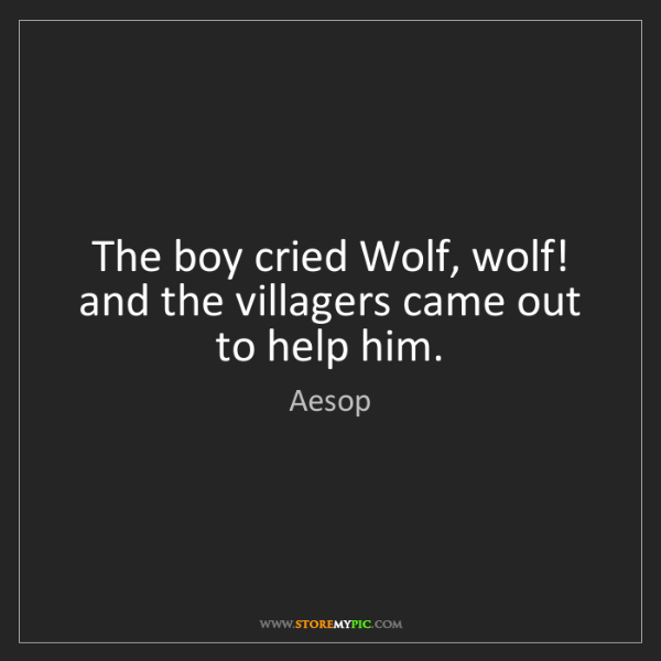Aesop: The boy cried Wolf, wolf! and the villagers came out...