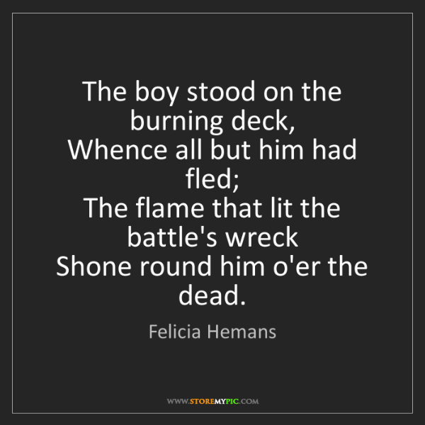 Felicia Hemans: The boy stood on the burning deck,   Whence all but him...