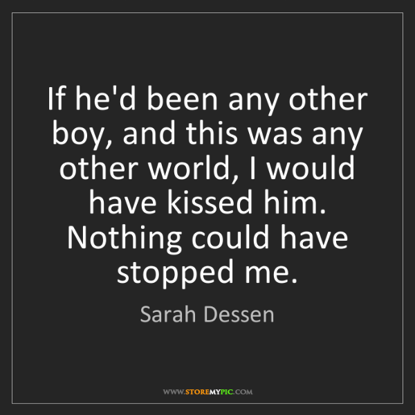 Sarah Dessen: If he'd been any other boy, and this was any other world,...