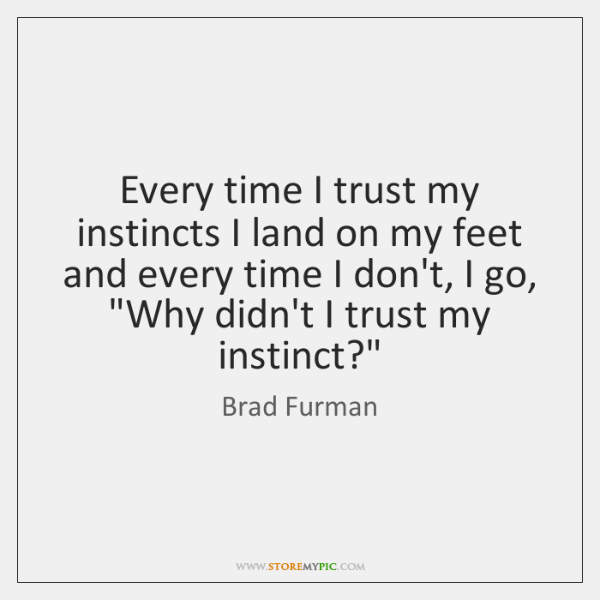 Every time I trust my instincts I land on my feet and ...