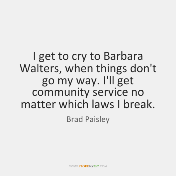 I get to cry to Barbara Walters, when things don't go my ...