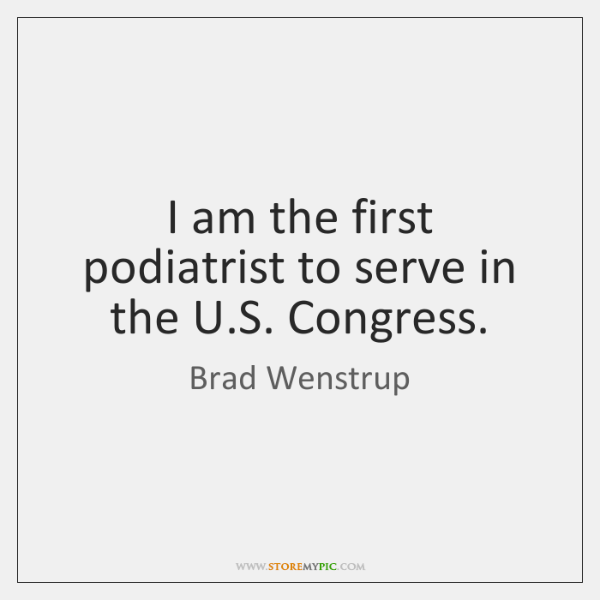 I am the first podiatrist to serve in the U.S. Congress.