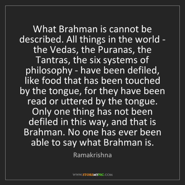 Ramakrishna: What Brahman is cannot be described. All things in the...