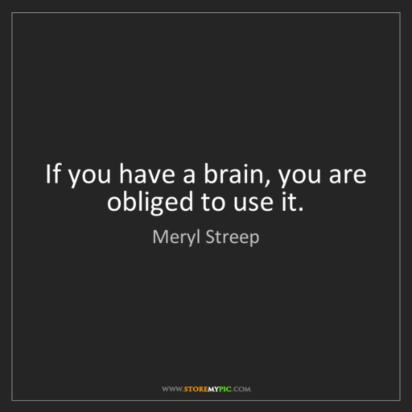 Meryl Streep: If you have a brain, you are obliged to use it.
