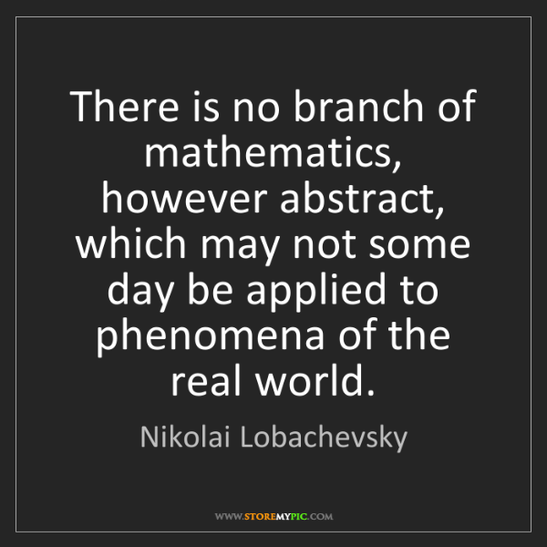 Nikolai Lobachevsky: There is no branch of mathematics, however abstract,...
