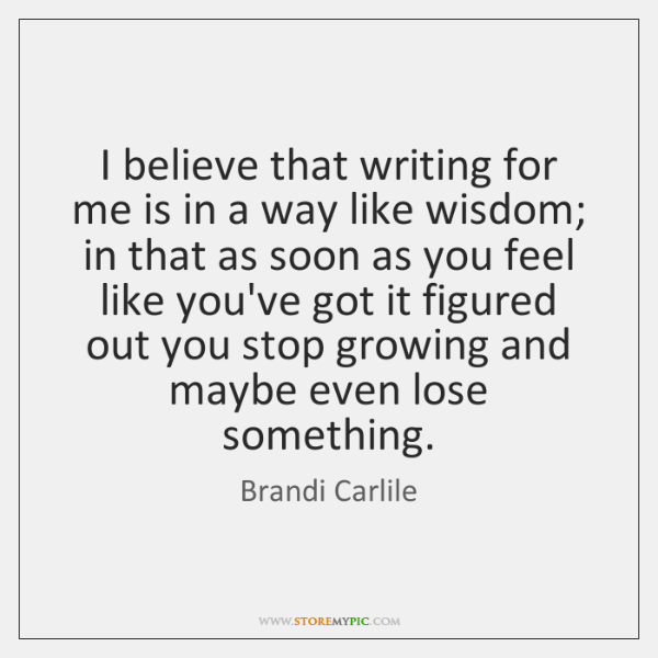 I believe that writing for me is in a way like wisdom; ...
