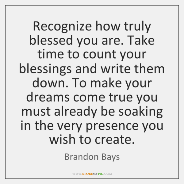 Recognize how truly blessed you are. Take time to count your blessings ...