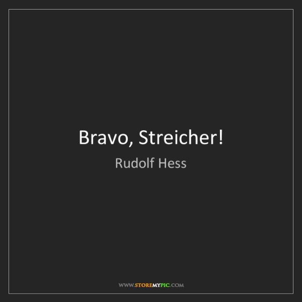 Rudolf Hess: Bravo, Streicher!