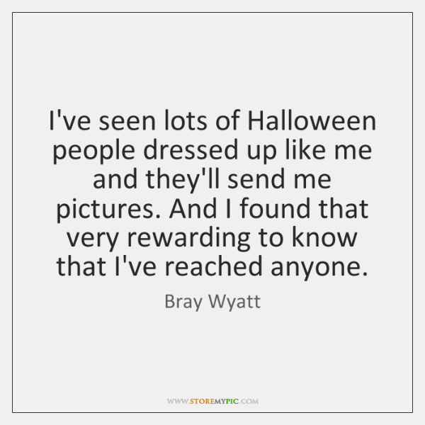 I've seen lots of Halloween people dressed up like me and they'll ...