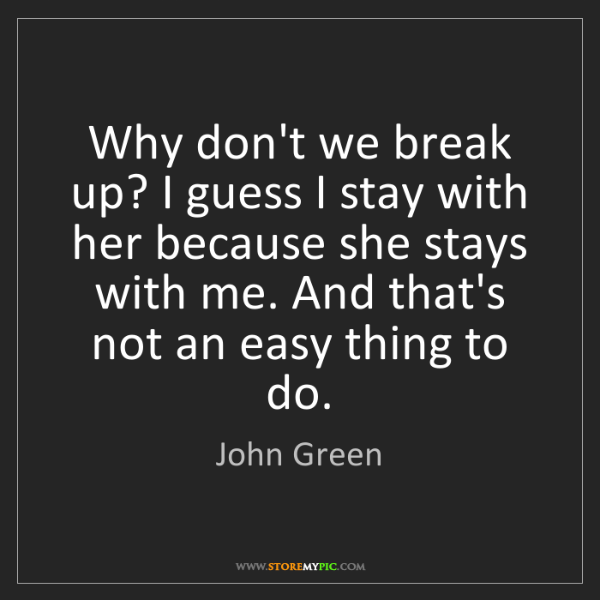 John Green: Why don't we break up? I guess I stay with her because...