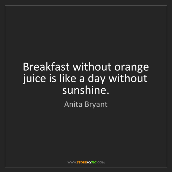 Anita Bryant: Breakfast without orange juice is like a day without...
