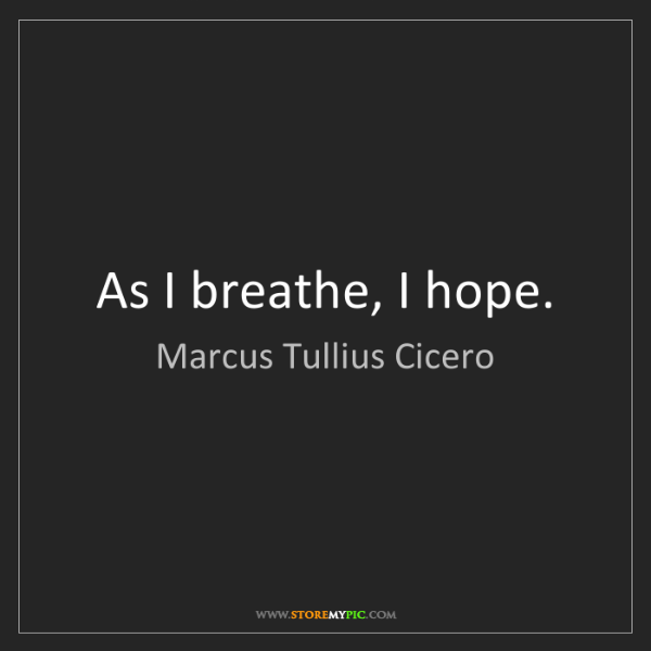 Marcus Tullius Cicero: As I breathe, I hope.