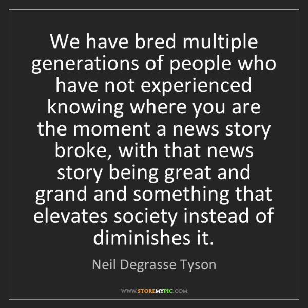Neil Degrasse Tyson: We have bred multiple generations of people who have...