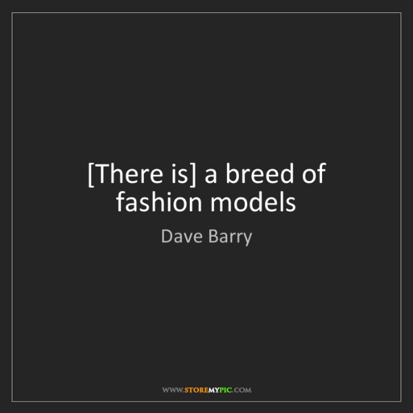 Dave Barry: [There is] a breed of fashion models