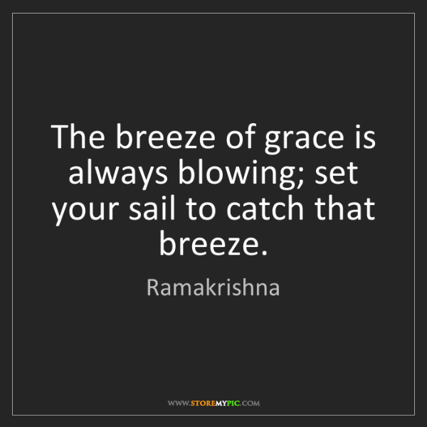 Ramakrishna: The breeze of grace is always blowing; set your sail...