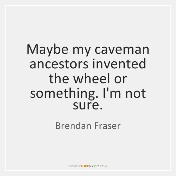 Maybe my caveman ancestors invented the wheel or something. I'm not sure.