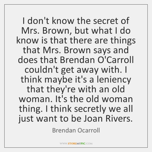 I don't know the secret of Mrs. Brown, but what I do ...