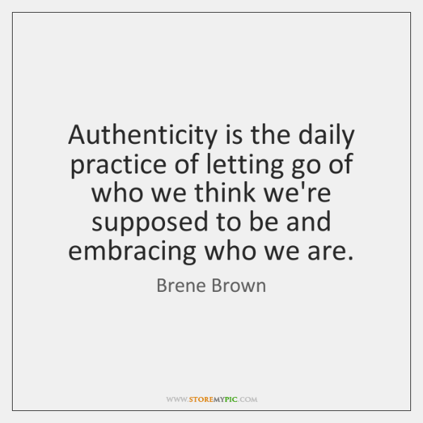 Authenticity is the daily practice of letting go of who we think ...