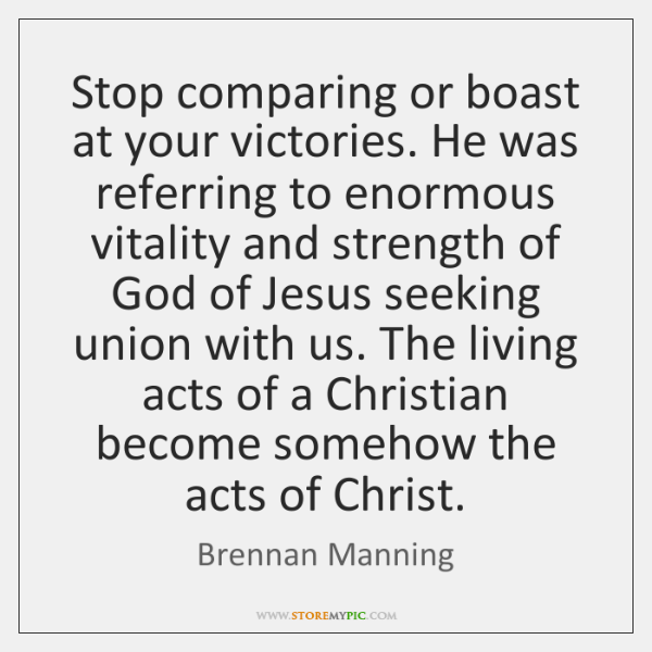 Stop comparing or boast at your victories. He was referring to enormous ...