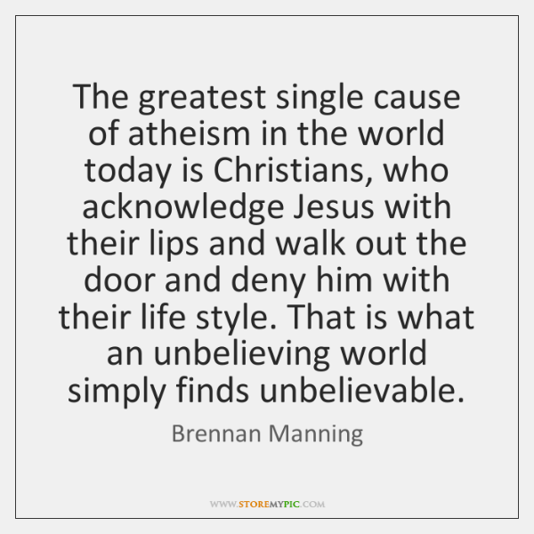 The greatest single cause of atheism in the world today is Christians, ...
