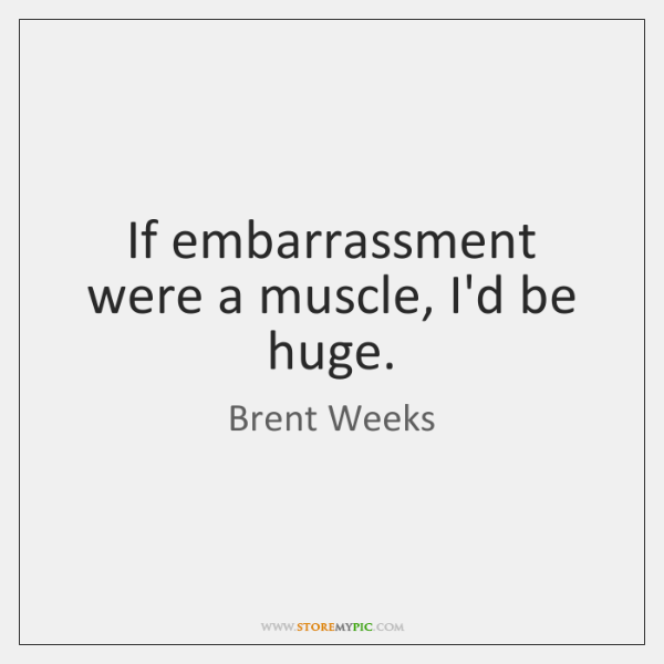 If embarrassment were a muscle, I'd be huge.