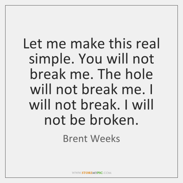 Let me make this real simple. You will not break me. The ...