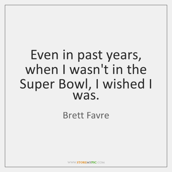 Even in past years, when I wasn't in the Super Bowl, I ...