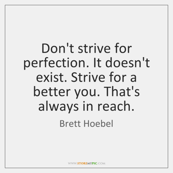Don't strive for perfection. It doesn't exist. Strive for a better you. ...
