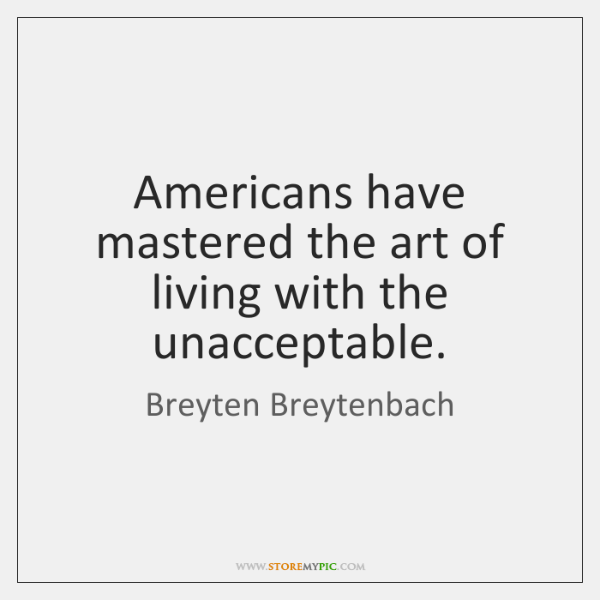 Americans have mastered the art of living with the unacceptable.
