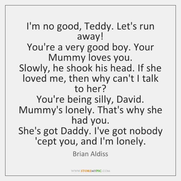 I'm no good, Teddy. Let's run away!   You're a very good boy. ...