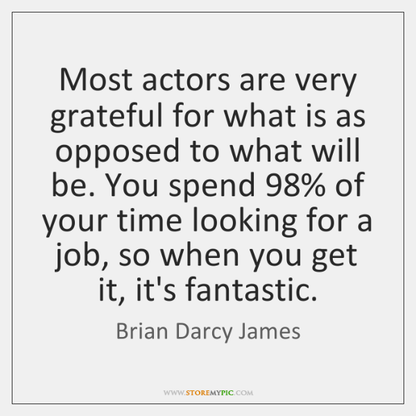 Most actors are very grateful for what is as opposed to what ...