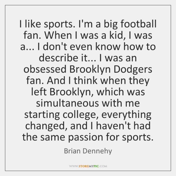 I like sports. I'm a big football fan. When I was a ...