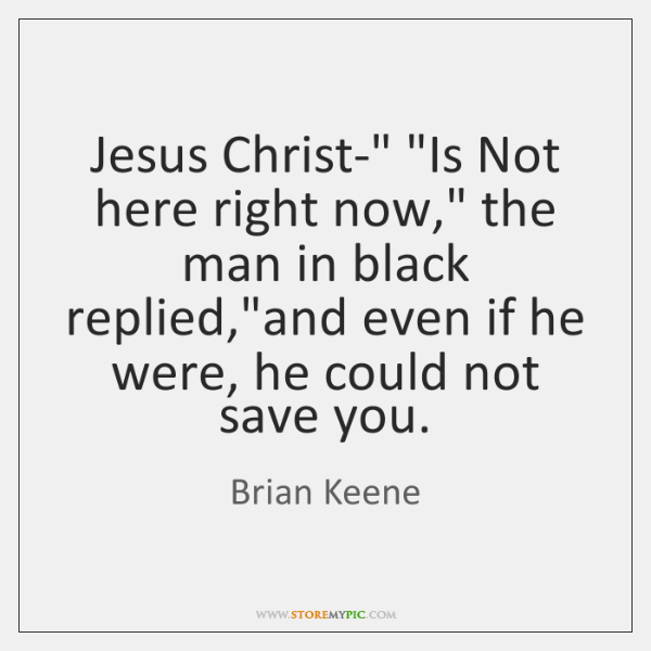 "Jesus Christ-"" ""Is Not here right now,"" the man in black replied,""..."