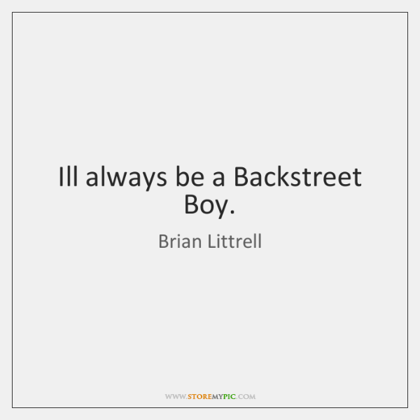 Ill always be a Backstreet Boy.