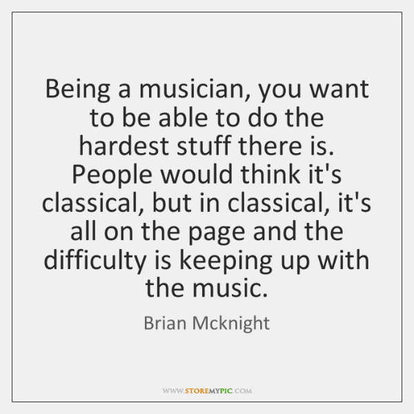 Being a musician, you want to be able to do the hardest ...