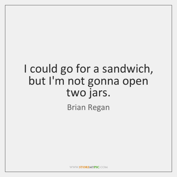 I could go for a sandwich, but I'm not gonna open two ...