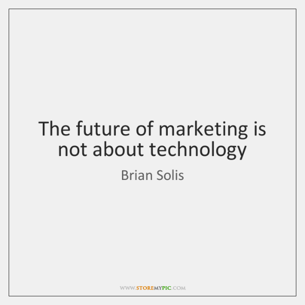The future of marketing is not about technology
