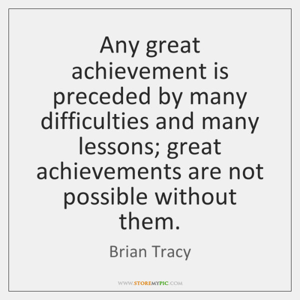 Any great achievement is preceded by many difficulties and many lessons; great ...